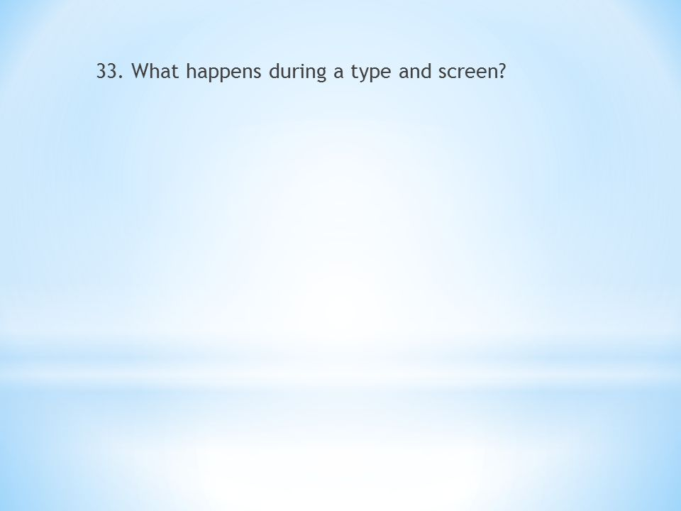 33. What happens during a type and screen?
