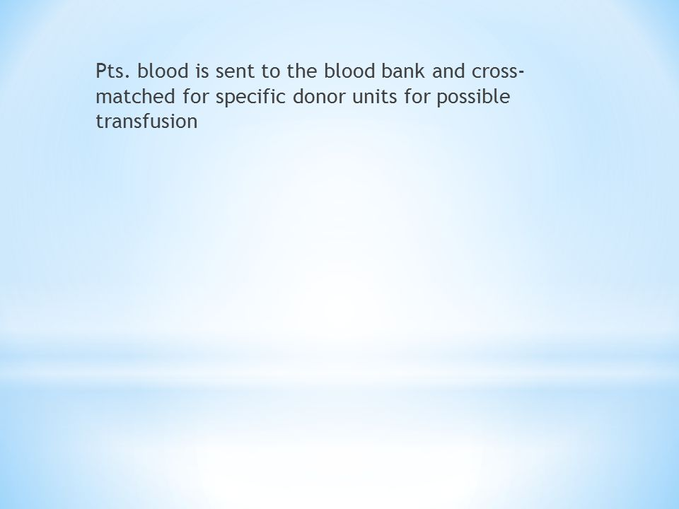 Pts. blood is sent to the blood bank and cross- matched for specific donor units for possible transfusion