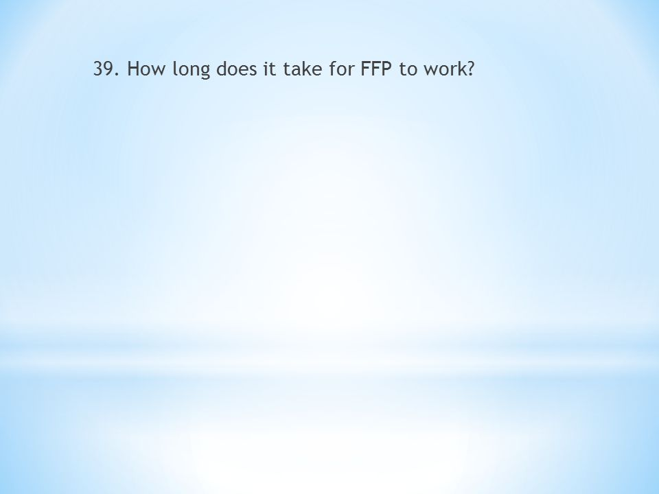 39. How long does it take for FFP to work?