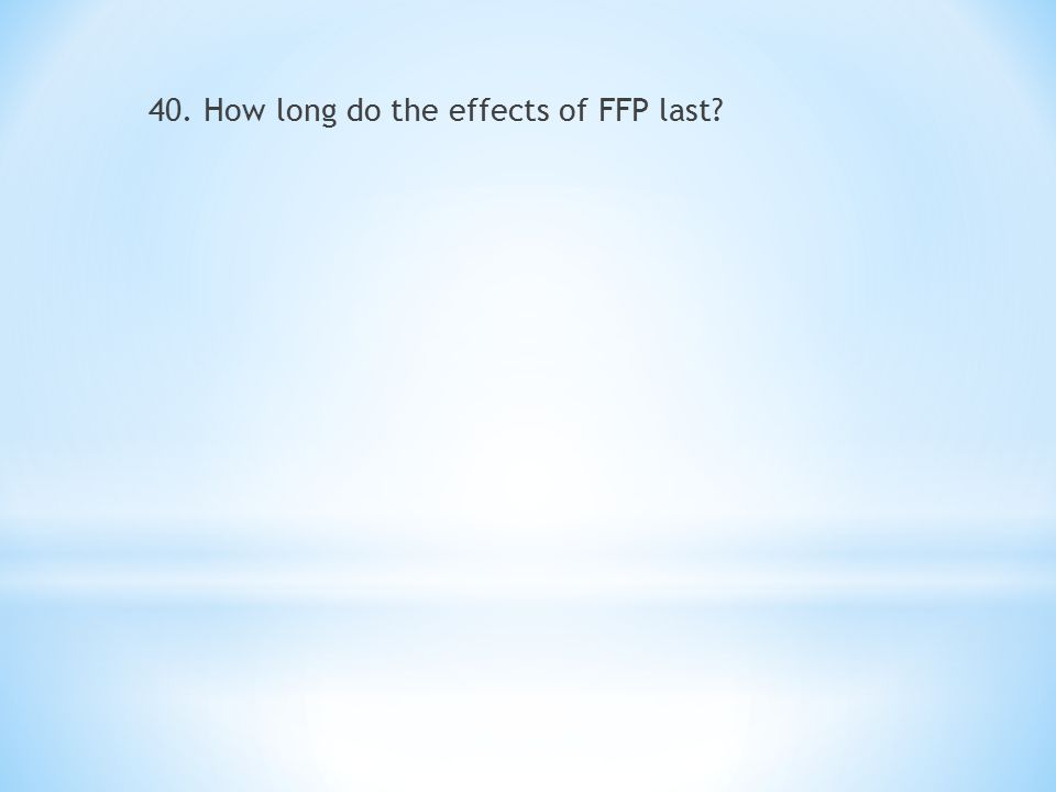 40. How long do the effects of FFP last?