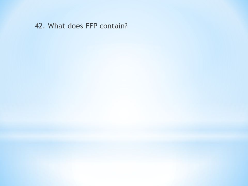 42. What does FFP contain?
