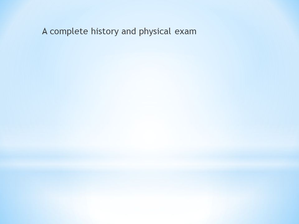 A complete history and physical exam