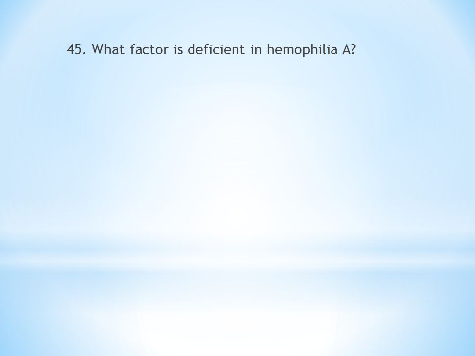 45. What factor is deficient in hemophilia A?