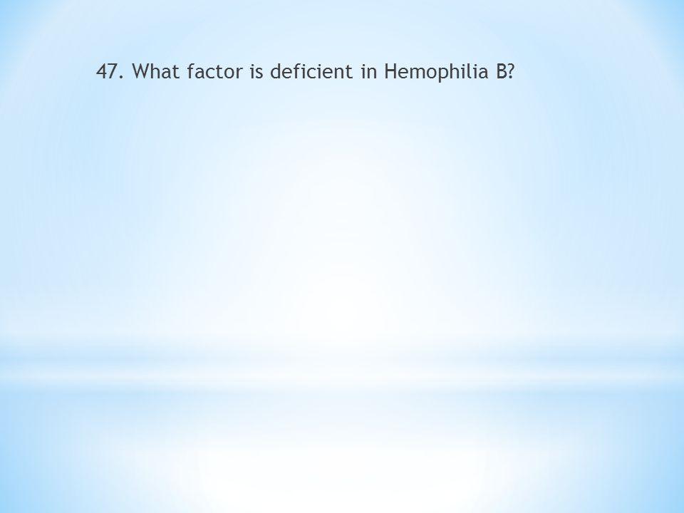 47. What factor is deficient in Hemophilia B