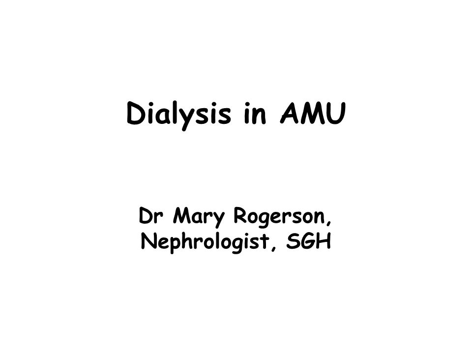 Dialysis in AMU Dr Mary Rogerson, Nephrologist, SGH