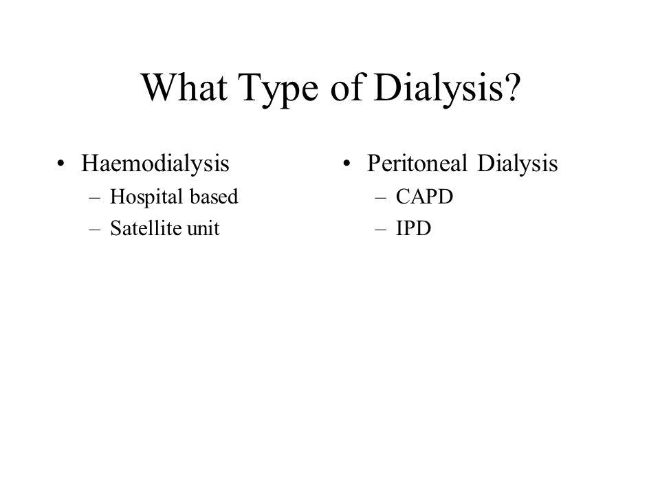 What Type of Dialysis Haemodialysis –Hospital based –Satellite unit Peritoneal Dialysis –CAPD –IPD