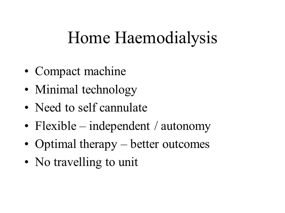 Home Haemodialysis Compact machine Minimal technology Need to self cannulate Flexible – independent / autonomy Optimal therapy – better outcomes No travelling to unit