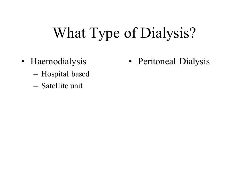 What Type of Dialysis Haemodialysis –Hospital based –Satellite unit Peritoneal Dialysis