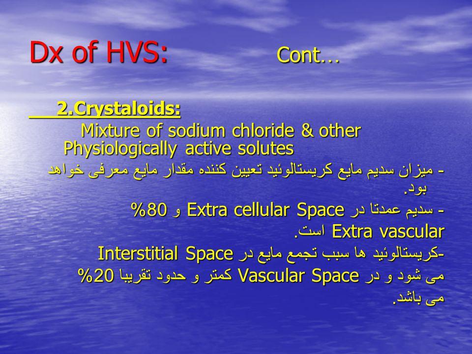 Dx of HVS: Cont … 2.Crystaloids: 2.Crystaloids: Mixture of sodium chloride & other Physiologically active solutes Mixture of sodium chloride & other Physiologically active solutes - میزان سدیم مایع کریستالوئید تعیین کننده مقدار مایع معرفی خواهد بود.