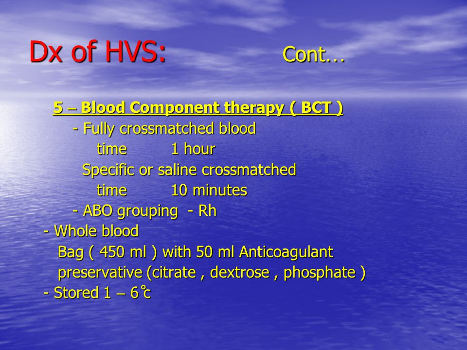 Dx of HVS: Cont … 5 – Blood Component therapy ( BCT ) 5 – Blood Component therapy ( BCT ) - Fully crossmatched blood - Fully crossmatched blood time 1 hour time 1 hour Specific or saline crossmatched Specific or saline crossmatched time 10 minutes time 10 minutes - ABO grouping - Rh - ABO grouping - Rh - Whole blood - Whole blood Bag ( 450 ml ) with 50 ml Anticoagulant Bag ( 450 ml ) with 50 ml Anticoagulant preservative (citrate, dextrose, phosphate ) preservative (citrate, dextrose, phosphate ) - Stored 1 – 6 ̊c - Stored 1 – 6 ̊c