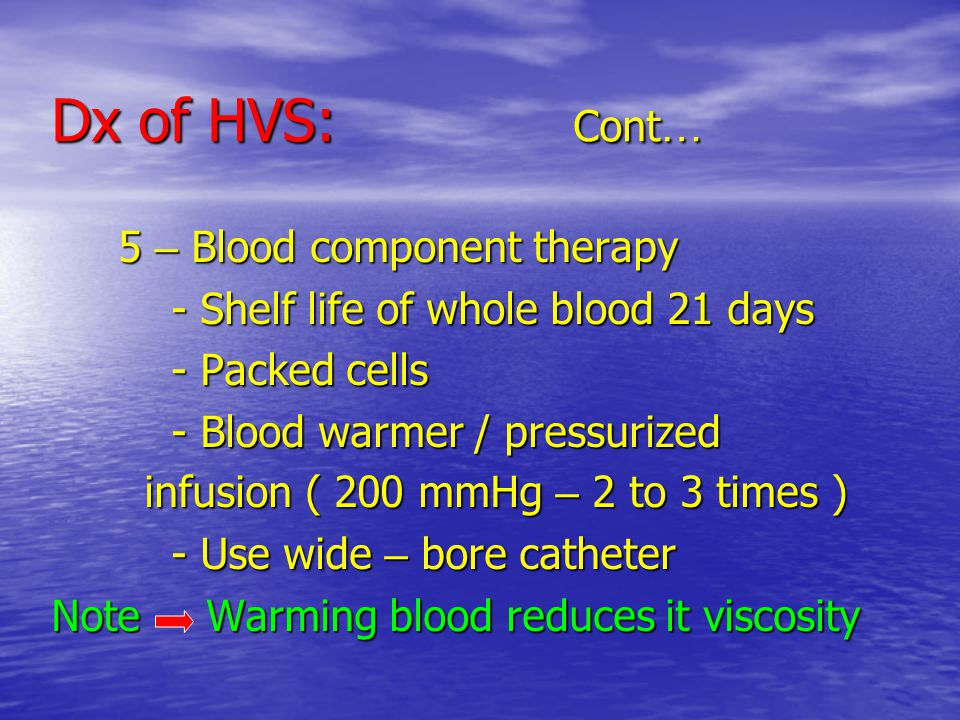 Dx of HVS: Cont … 5 – Blood component therapy 5 – Blood component therapy - Shelf life of whole blood 21 days - Shelf life of whole blood 21 days - Packed cells - Packed cells - Blood warmer / pressurized - Blood warmer / pressurized infusion ( 200 mmHg – 2 to 3 times ) infusion ( 200 mmHg – 2 to 3 times ) - Use wide – bore catheter - Use wide – bore catheter Note Warming blood reduces it viscosity