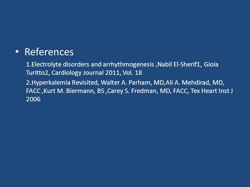 References 1.Electrolyte disorders and arrhythmogenesis,Nabil El-Sherif1, Gioia Turitto2, Cardiology Journal 2011, Vol.