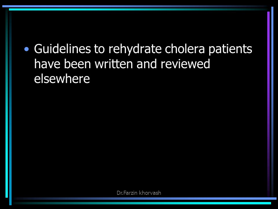 Guidelines to rehydrate cholera patients have been written and reviewed elsewhere Dr.Farzin khorvash