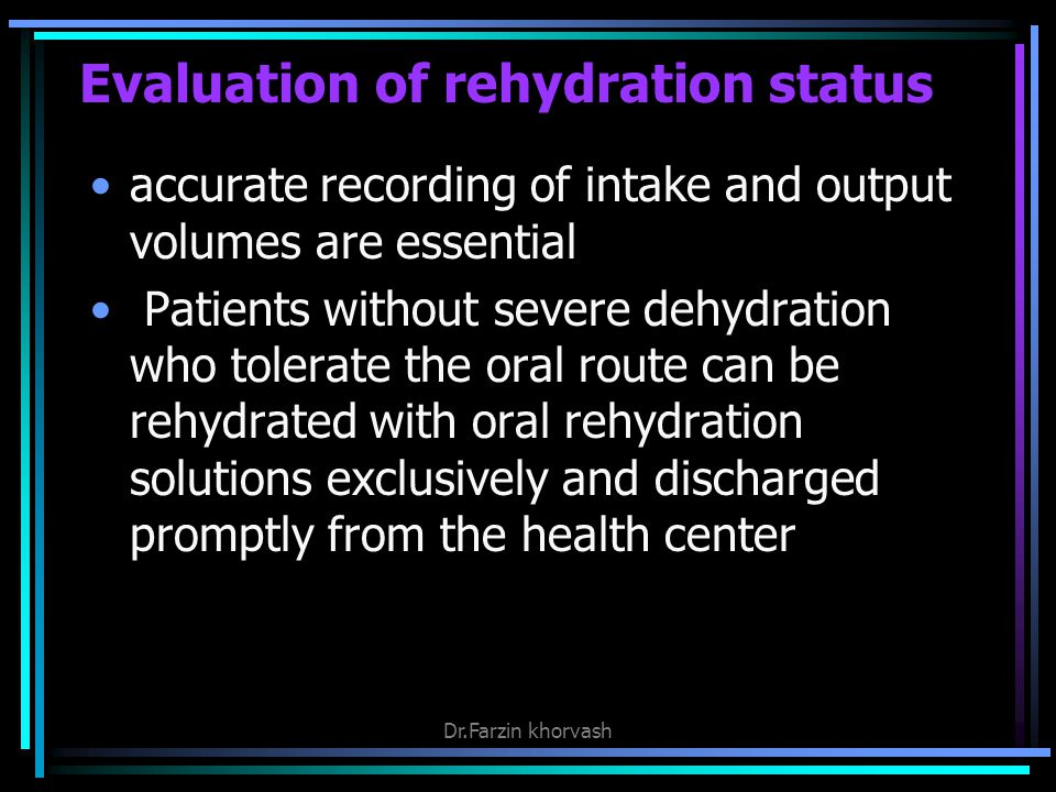 Evaluation of rehydration status accurate recording of intake and output volumes are essential Patients without severe dehydration who tolerate the oral route can be rehydrated with oral rehydration solutions exclusively and discharged promptly from the health center Dr.Farzin khorvash