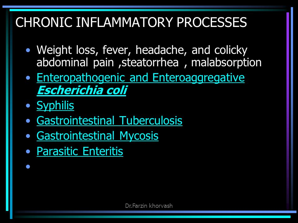 CHRONIC INFLAMMATORY PROCESSES Weight loss, fever, headache, and colicky abdominal pain,steatorrhea, malabsorption Enteropathogenic and Enteroaggregative Escherichia coliEnteropathogenic and Enteroaggregative Escherichia coli Syphilis Gastrointestinal Tuberculosis Gastrointestinal Mycosis Parasitic Enteritis Dr.Farzin khorvash