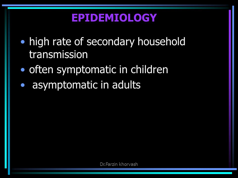 EPIDEMIOLOGY high rate of secondary household transmission often symptomatic in children asymptomatic in adults Dr.Farzin khorvash