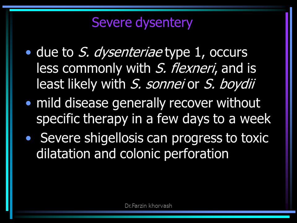 Severe dysentery due to S.dysenteriae type 1, occurs less commonly with S.