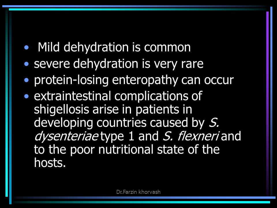 Mild dehydration is common severe dehydration is very rare protein-losing enteropathy can occur extraintestinal complications of shigellosis arise in patients in developing countries caused by S.