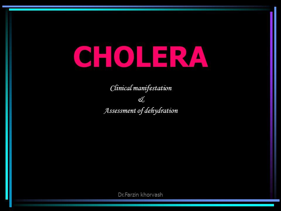 CHOLERA Clinical manifestation & Assessment of dehydration Dr.Farzin khorvash