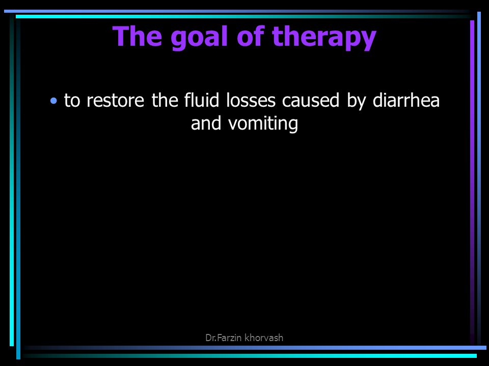 The goal of therapy to restore the fluid losses caused by diarrhea and vomiting Dr.Farzin khorvash