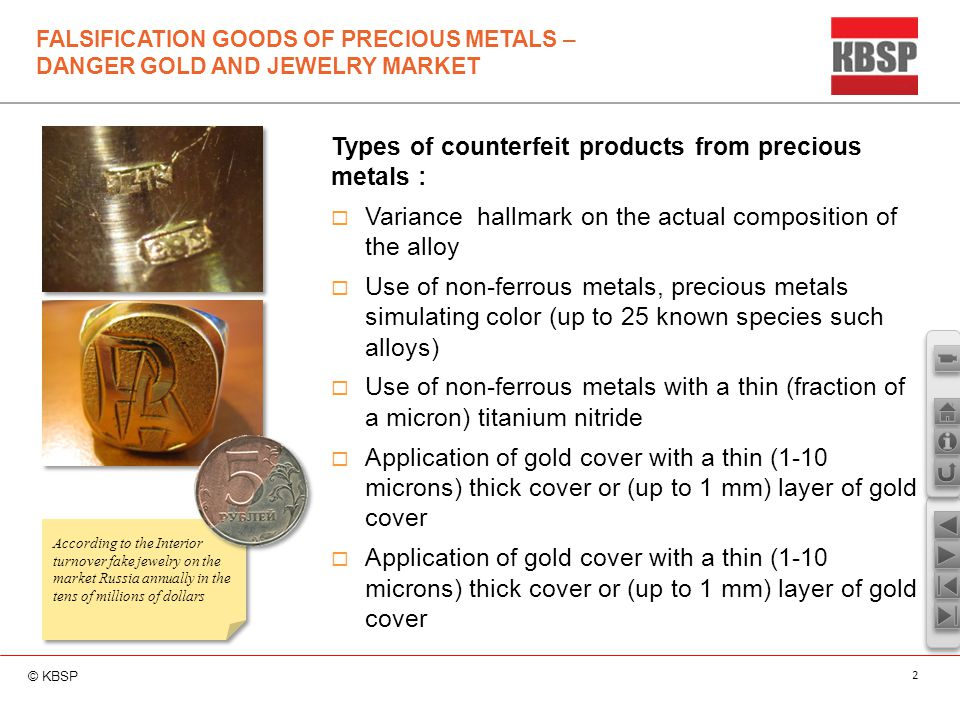 © KBSP 2 FALSIFICATION GOODS OF PRECIOUS METALS – DANGER GOLD AND JEWELRY MARKET According to the Interior turnover fake jewelry on the market Russia annually in the tens of millions of dollars Types of counterfeit products from precious metals :  Variance hallmark on the actual composition of the alloy  Use of non-ferrous metals, precious metals simulating color (up to 25 known species such alloys)  Use of non-ferrous metals with a thin (fraction of a micron) titanium nitride  Application of gold cover with a thin (1-10 microns) thick cover or (up to 1 mm) layer of gold cover