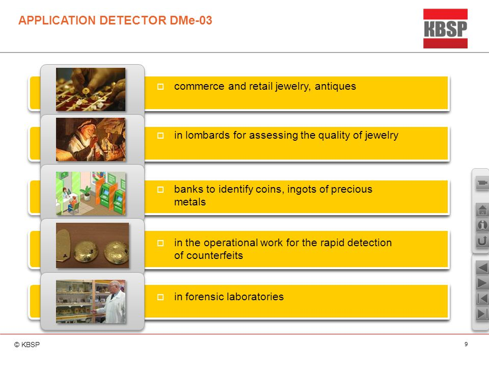 © KBSP 9 APPLICATION DETECTOR DMe-03  commerce and retail jewelry, antiques  in lombards for assessing the quality of jewelry  banks to identify coins, ingots of precious metals  in the operational work for the rapid detection of counterfeits  in forensic laboratories