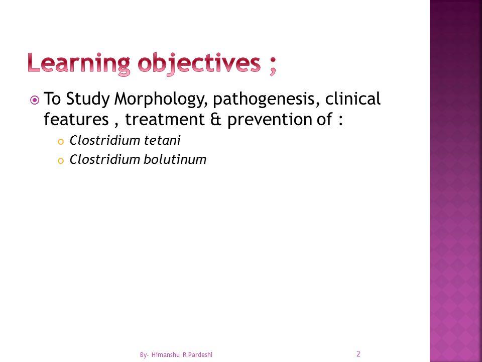  To Study Morphology, pathogenesis, clinical features, treatment & prevention of : Clostridium tetani Clostridium bolutinum 2 By- Himanshu R Pardeshi