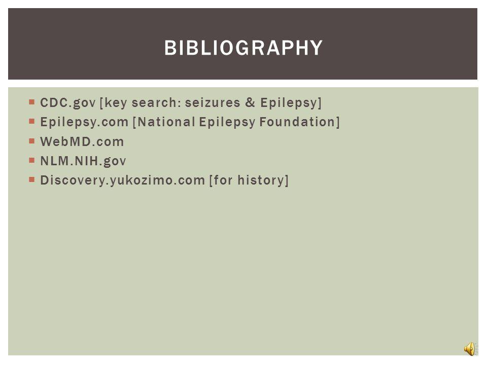  CDC.gov [key search: seizures & Epilepsy]  Epilepsy.com [National Epilepsy Foundation]  WebMD.com  NLM.NIH.gov  Discovery.yukozimo.com [for history] BIBLIOGRAPHY