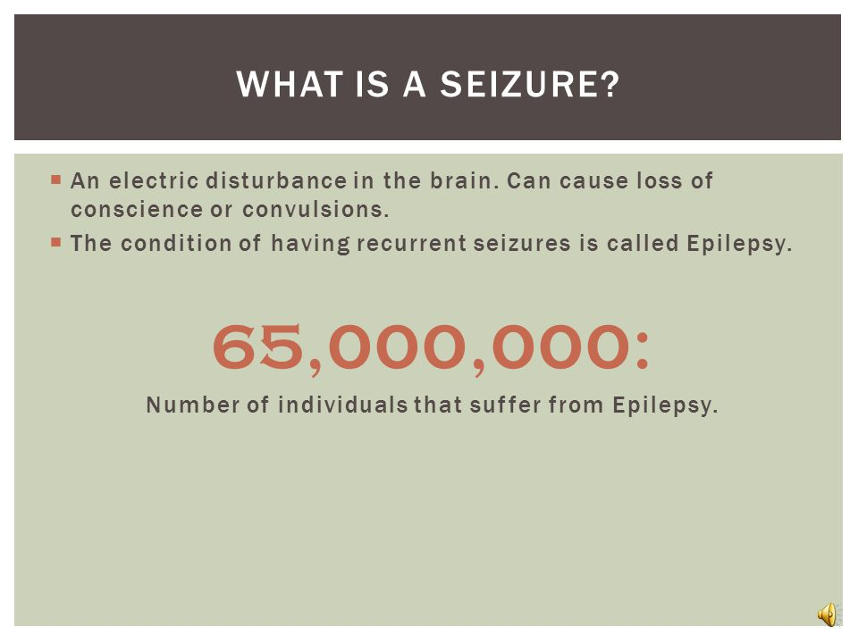  An electric disturbance in the brain. Can cause loss of conscience or convulsions.  The condition of having recurrent seizures is called Epilepsy.