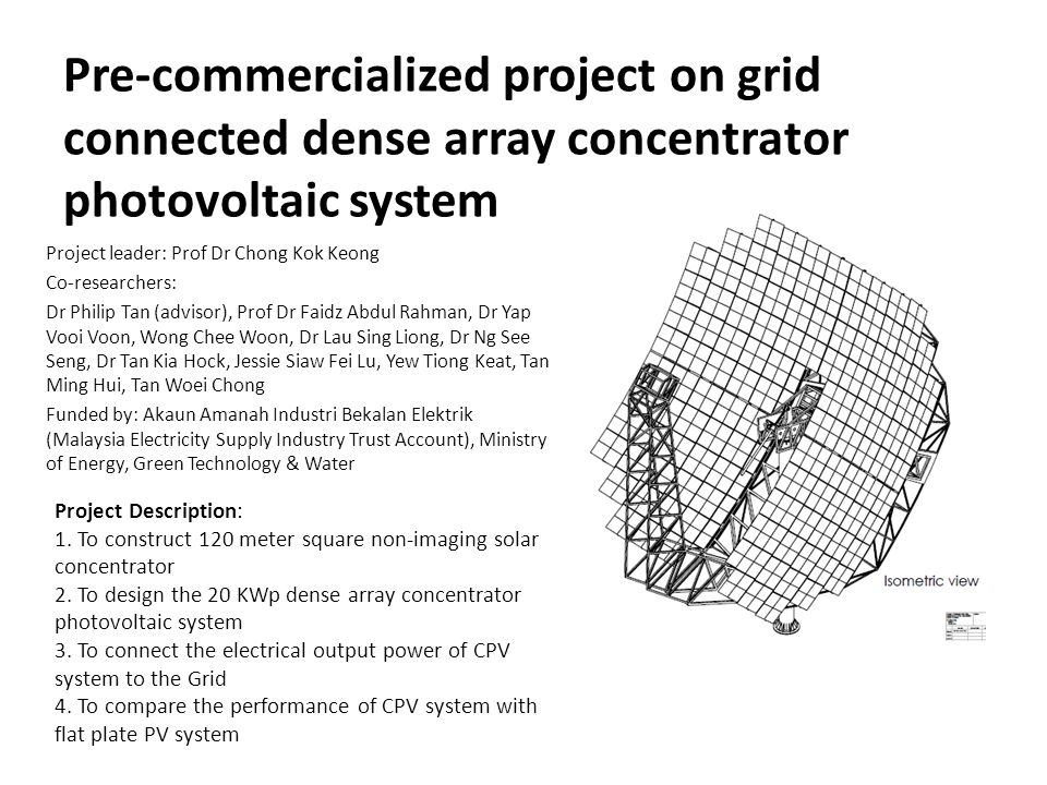 Pre-commercialized project on grid connected dense array concentrator photovoltaic system Project leader: Prof Dr Chong Kok Keong Co-researchers: Dr P