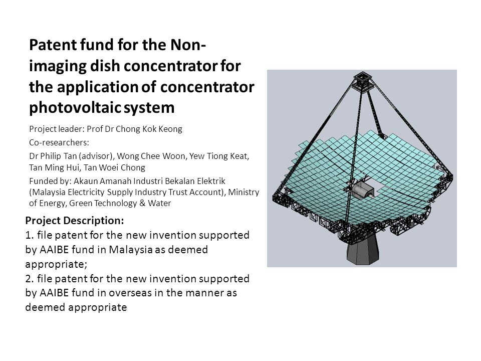 Patent fund for the Non- imaging dish concentrator for the application of concentrator photovoltaic system Project leader: Prof Dr Chong Kok Keong Co-