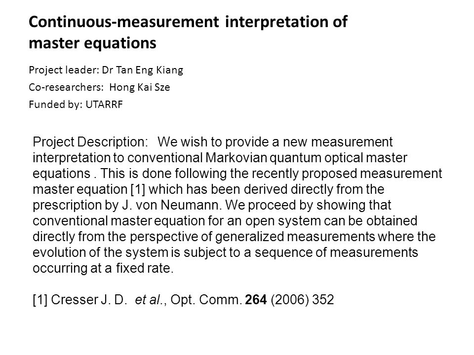 Continuous-measurement interpretation of master equations Project leader: Dr Tan Eng Kiang Co-researchers: Hong Kai Sze Funded by: UTARRF Project Desc