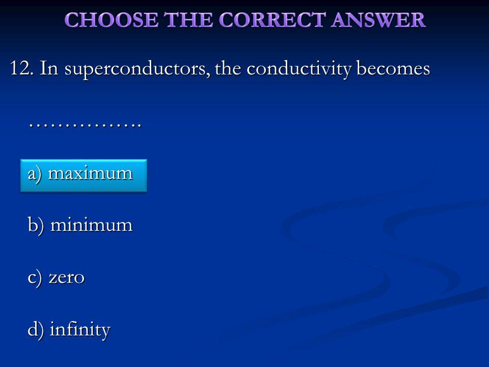 12. In superconductors, the conductivity becomes ……………. a) maximum b) minimum c) zero d) infinity