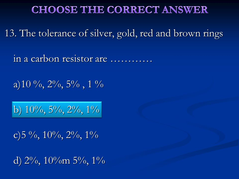 13. The tolerance of silver, gold, red and brown rings in a carbon resistor are ………… a)10 %, 2%, 5%, 1 % b) 10%, 5%, 2%, 1% c)5 %, 10%, 2%, 1% d) 2%,