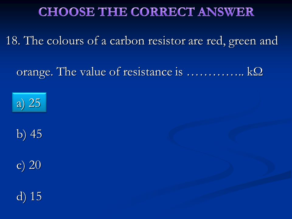18. The colours of a carbon resistor are red, green and orange.