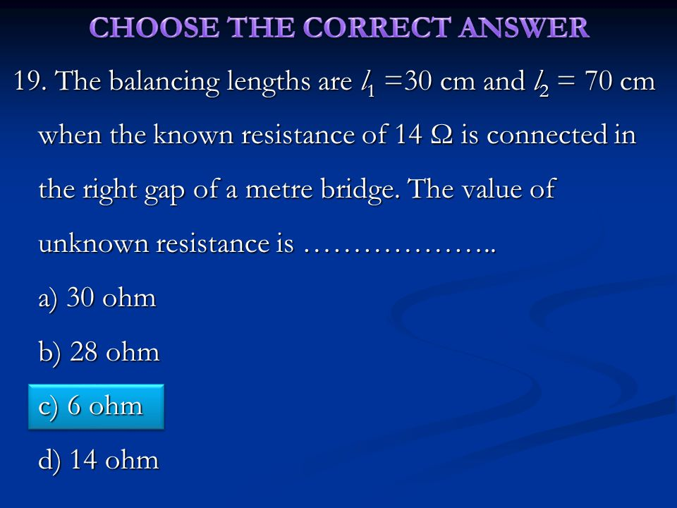 19. The balancing lengths are l 1 =30 cm and l 2 = 70 cm when the known resistance of 14 Ω is connected in the right gap of a metre bridge. The value