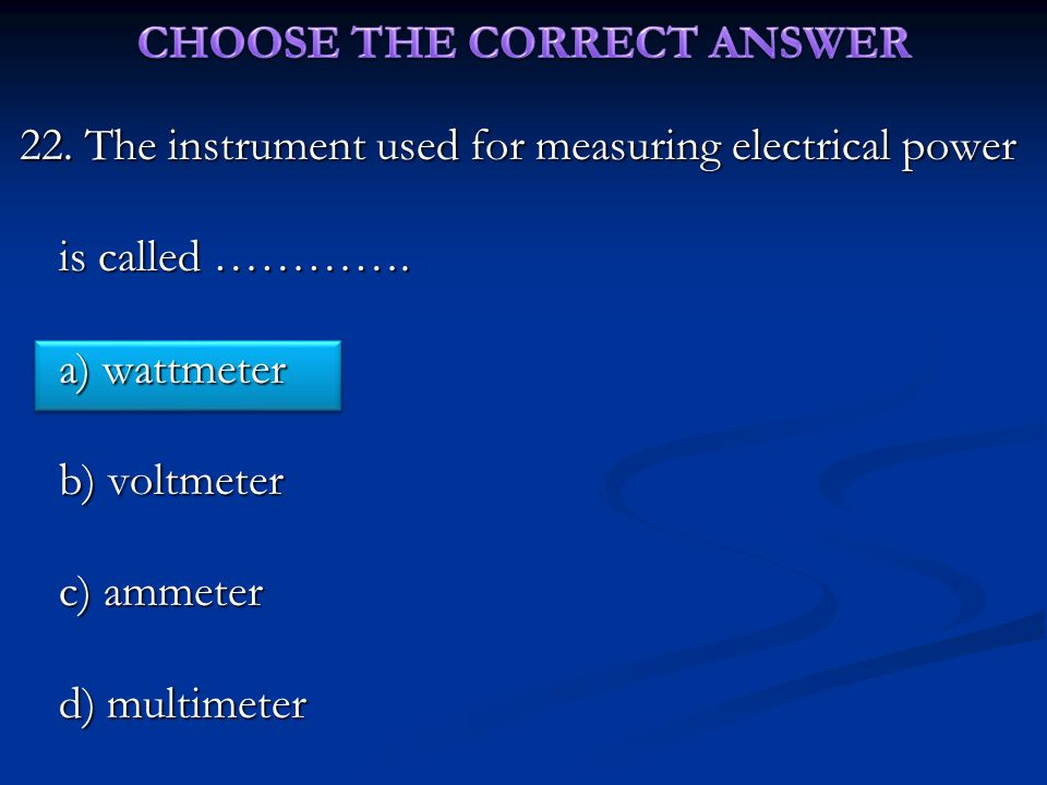 22.The instrument used for measuring electrical power is called ………….
