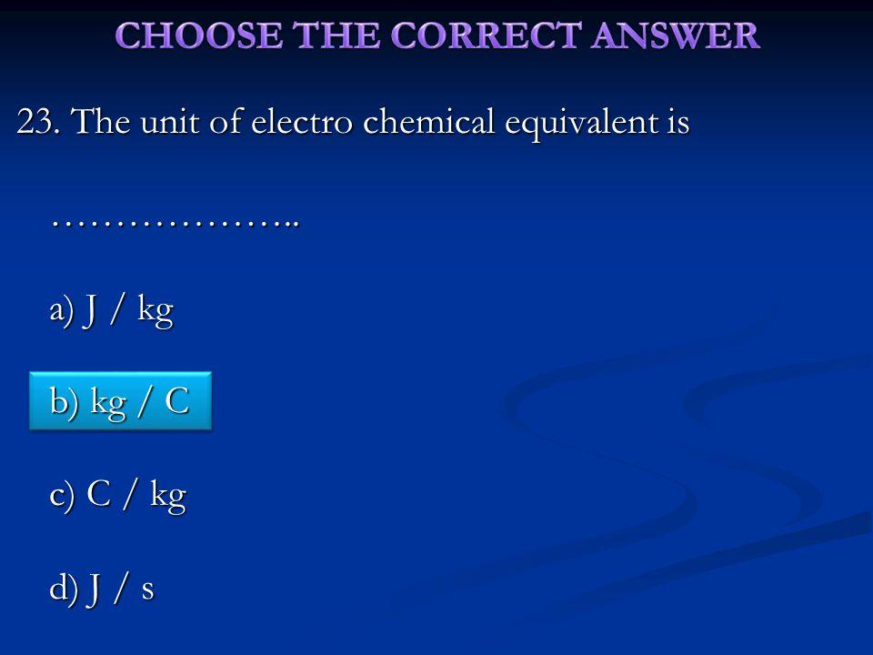 23. The unit of electro chemical equivalent is ……………….. a) J / kg b) kg / C c) C / kg d) J / s