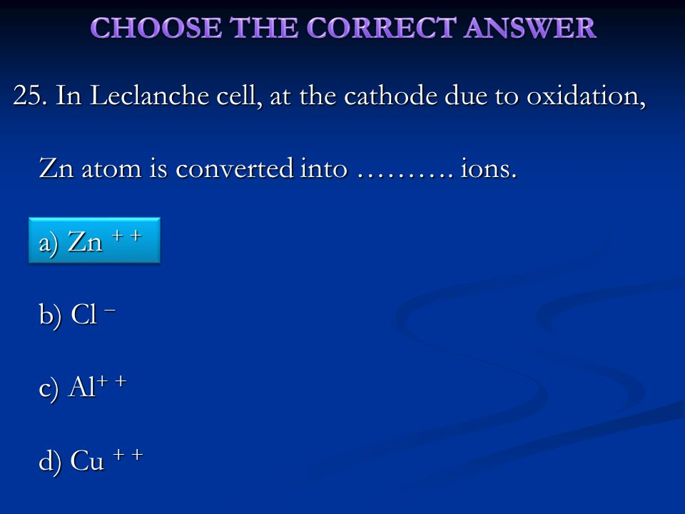 25.In Leclanche cell, at the cathode due to oxidation, Zn atom is converted into ……….