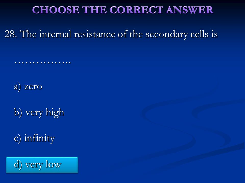 28. The internal resistance of the secondary cells is …………….