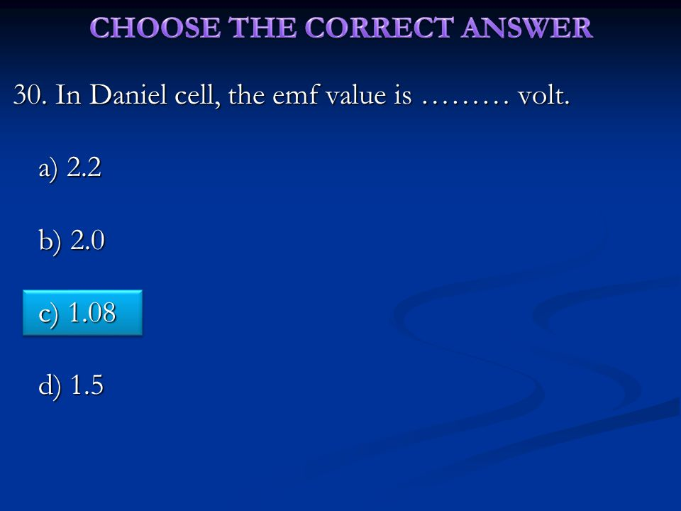 30. In Daniel cell, the emf value is ……… volt. a) 2.2 b) 2.0 c) 1.08 d) 1.5