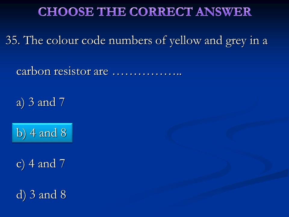 35.The colour code numbers of yellow and grey in a carbon resistor are ……………..