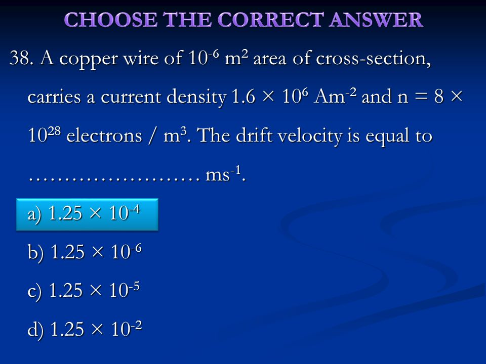 38. A copper wire of 10 -6 m 2 area of cross-section, carries a current density 1.6 × 10 6 Am -2 and n = 8 × 10 28 electrons / m 3. The drift velocity