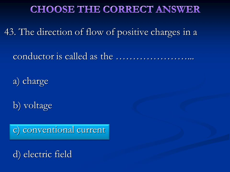 43. The direction of flow of positive charges in a conductor is called as the …………………...