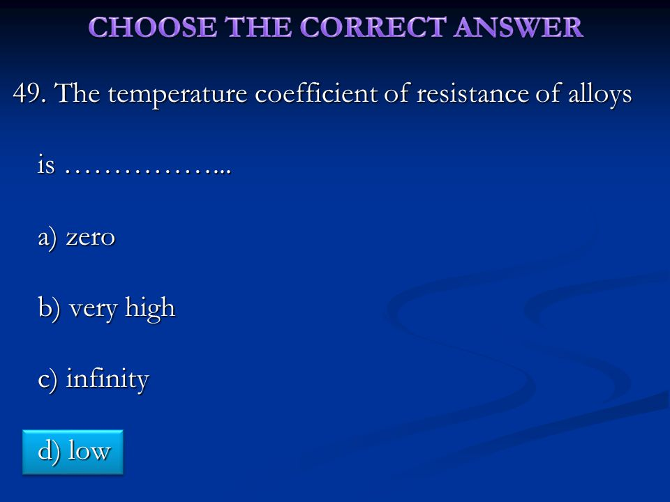 49. The temperature coefficient of resistance of alloys is ……………...