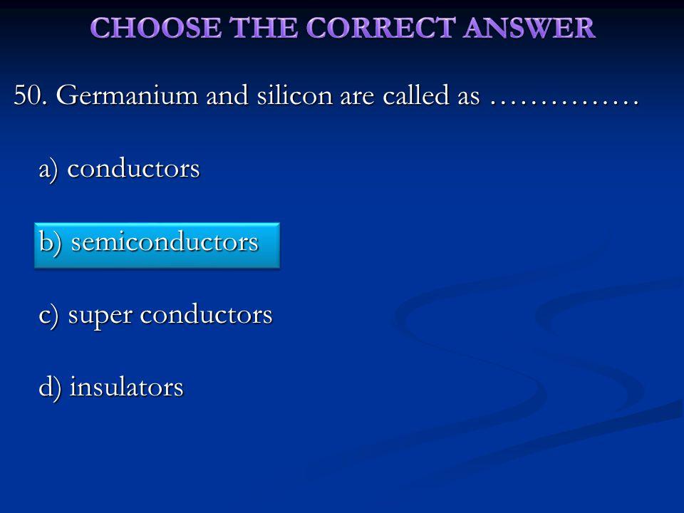 50. Germanium and silicon are called as …………… a) conductors b) semiconductors c) super conductors d) insulators