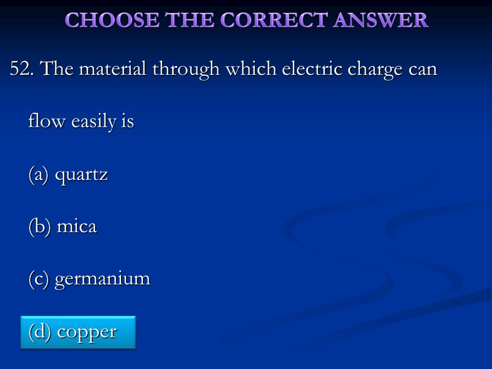 52. The material through which electric charge can flow easily is (a) quartz (b) mica (c) germanium (d) copper