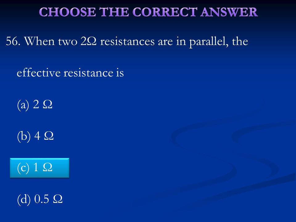 56. When two 2Ω resistances are in parallel, the effective resistance is (a) 2 Ω (b) 4 Ω (c) 1 Ω (d) 0.5 Ω