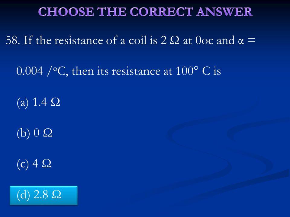 58. If the resistance of a coil is 2 Ω at 0oc and α = 0.004 / o C, then its resistance at 100  C is (a) 1.4 Ω (b) 0 Ω (c) 4 Ω (d) 2.8 Ω
