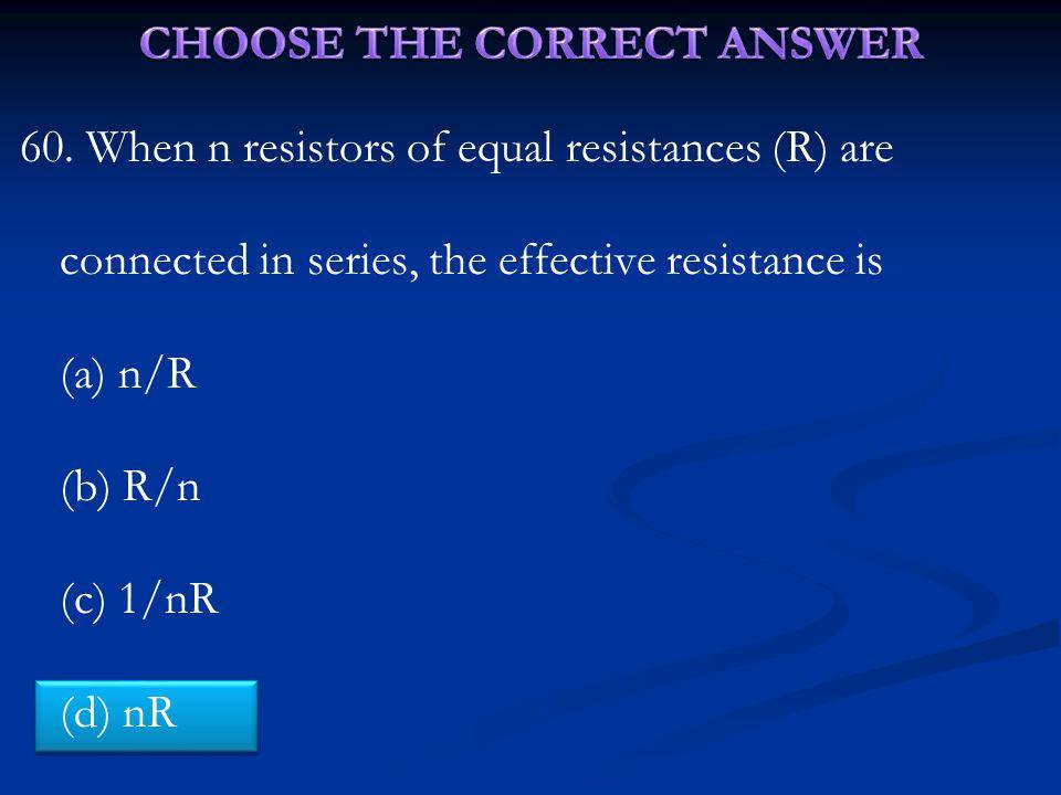 60. When n resistors of equal resistances (R) are connected in series, the effective resistance is (a) n/R (b) R/n (c) 1/nR (d) nR